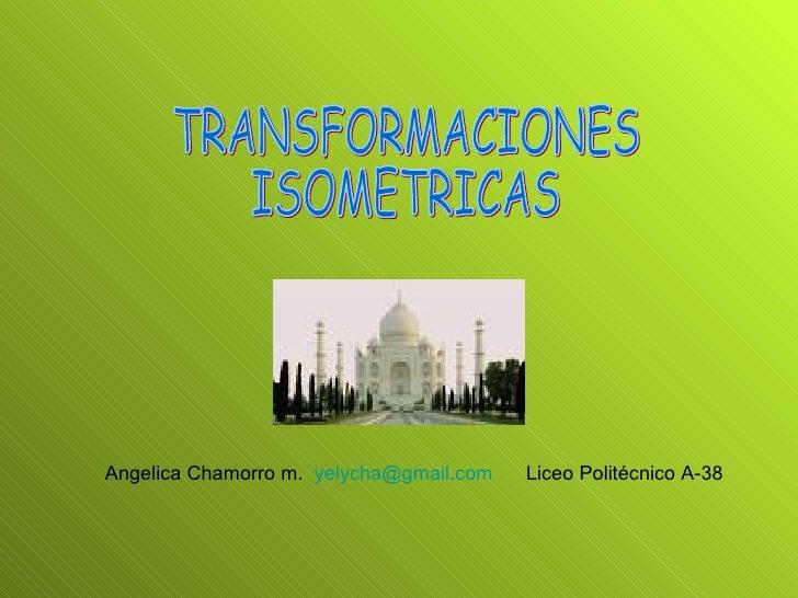 TRANSFORMACIONES  ISOMETRICAS Angelica Chamorro m.  [email_address]   Liceo Politécnico A-38