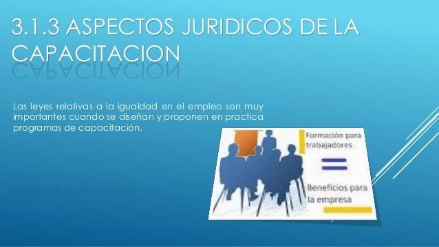 3.1.3 ASPECTOS JURIDICOS DE LA CAPACITACION Las leyes relativas a la igualdad en el empleo son muy importantes cuando se d...