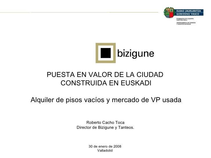 PUESTA EN VALOR DE LA CIUDAD  CONSTRUIDA EN EUSKADI Alquiler de pisos vacíos y mercado de VP usada 30 de enero de 2008 Val...