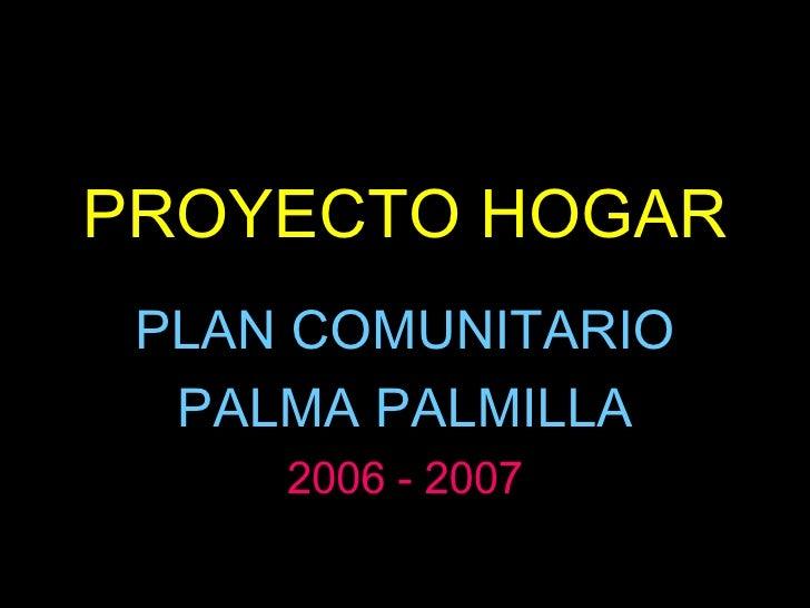 PROYECTO HOGAR PLAN COMUNITARIO  PALMA PALMILLA 2006 - 2007