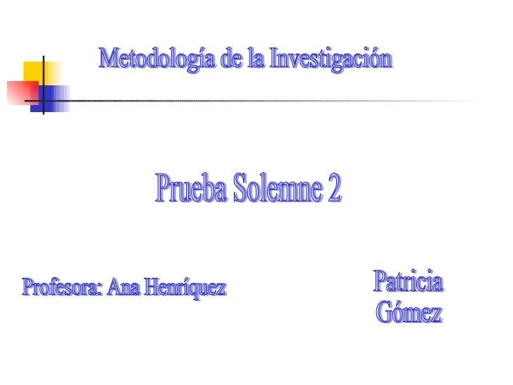 Metodología de la Investigación Prueba Solemne 2 Profesora: Ana Henríquez Patricia Gómez
