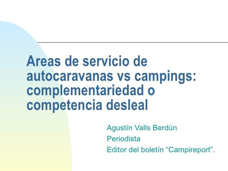 Areas de servicio de autocaravanas vs campings: complementariedad o competencia desleal Agustín Valls Berdún Periodista Ed...