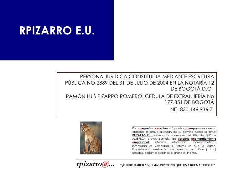 RPIZARRO E.U. PERSONA JURÍDICA CONSTITUIDA MEDIANTE ESCRITURA PÚBLICA NO 2889 DEL 31 DE JULIO DE 2004 EN LA NOTARÍA 12 DE ...