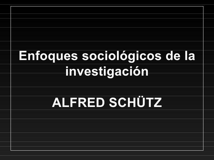 Enfoques sociológicos de la investigación ALFRED SCHÜTZ