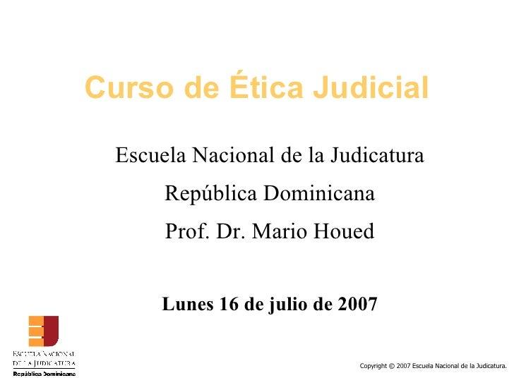Curso de Ética Judicial <ul><ul><li>Escuela Nacional de la Judicatura </li></ul></ul><ul><ul><li>República Dominicana </li...