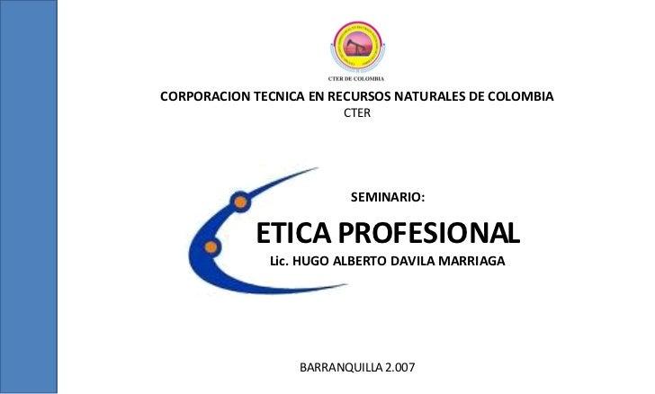 CORPORACION TECNICA EN RECURSOS NATURALES DE COLOMBIA CTER BARRANQUILLA 2.007 ETICA PROFESIONAL Lic. HUGO ALBERTO DAVILA M...