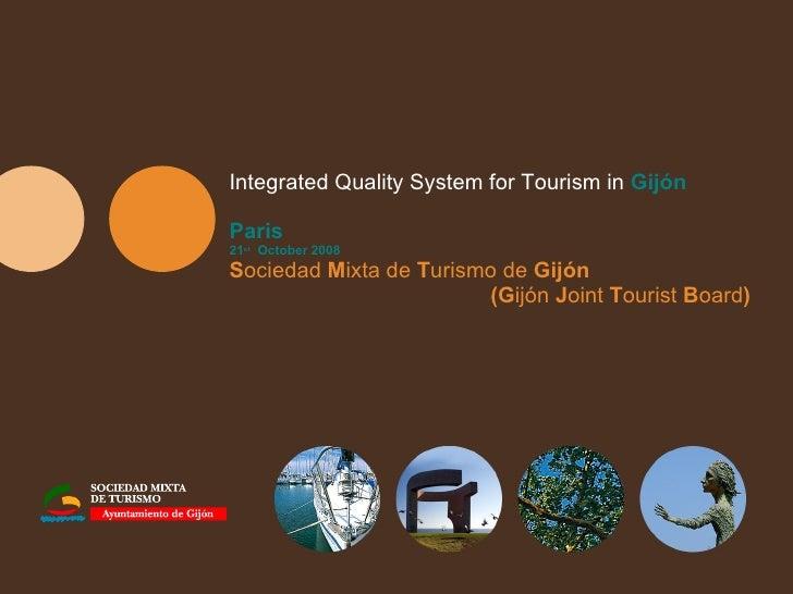 Integrated Quality System for Tourism in  Gijón Paris 21 st   October 2008 S ociedad  M ixta de  T urismo de  Gijón  (G ij...
