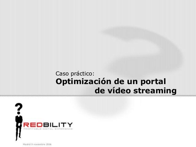 Madrid 9 noviembre 2006 Caso práctico: Optimización de un portal de vídeo streaming