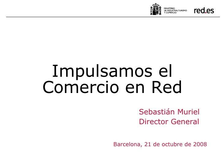 Sebastián Muriel Director General Barcelona, 21 de octubre de 2008 Impulsamos el Comercio en Red