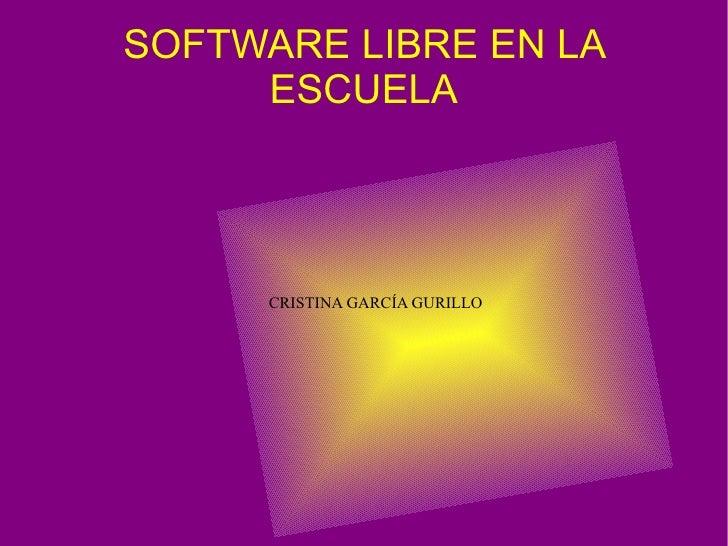 SOFTWARE LIBRE EN LA ESCUELA <ul><ul><li>CRISTINA GARCÍA GURILLO </li></ul></ul>