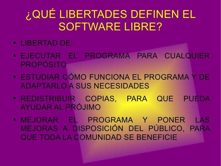 ¿QUÉ LIBERTADES DEFINEN EL SOFTWARE LIBRE? <ul><li>LIBERTAD DE: </li></ul><ul><li>EJECUTAR EL PROGRAMA PARA CUALQUIER PROP...