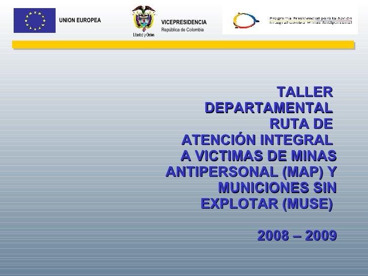 VICEPRESIDENCIA República de Colombia UNION EUROPEA TALLER  DEPARTAMENTAL  RUTA DE  ATENCIÓN INTEGRAL  A VICTIMAS DE MINAS...