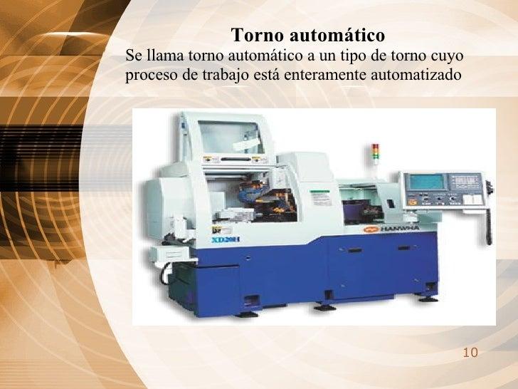 Torno automático  Se llama torno automático a un tipo de torno cuyo proceso de trabajo está enteramente automatizado