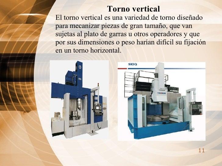 Torno vertical El torno vertical es una variedad de torno diseñado para mecanizar piezas de gran tamaño, que van sujetas a...