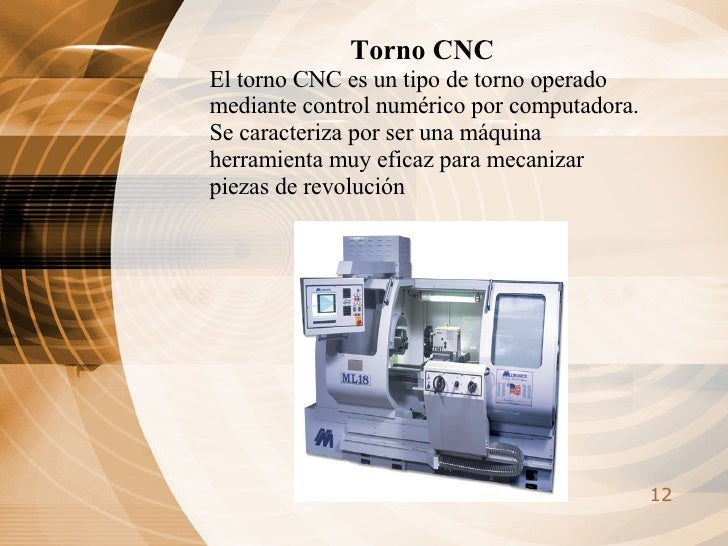 Torno CNC El torno CNC es un tipo de torno operado mediante control numérico por computadora. Se caracteriza por ser una m...