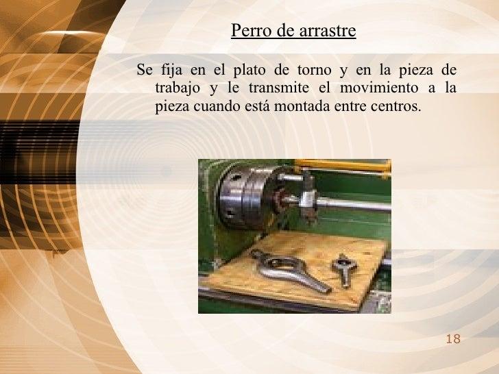 <ul><li>Se fija en el plato de torno y en la pieza de trabajo y le transmite el movimiento a la pieza cuando está montada ...