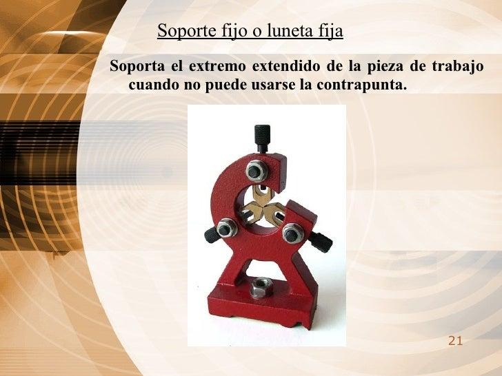 Soporte fijo o luneta fija <ul><li>Soporta el extremo extendido de la pieza de trabajo cuando no puede usarse la contrapun...