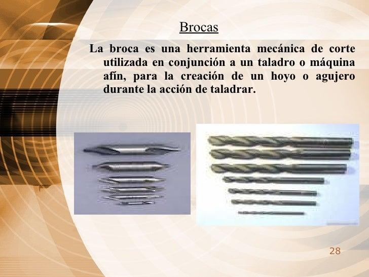 Brocas <ul><li>La broca es una herramienta mecánica de corte utilizada en conjunción a un taladro o máquina afín, para la ...
