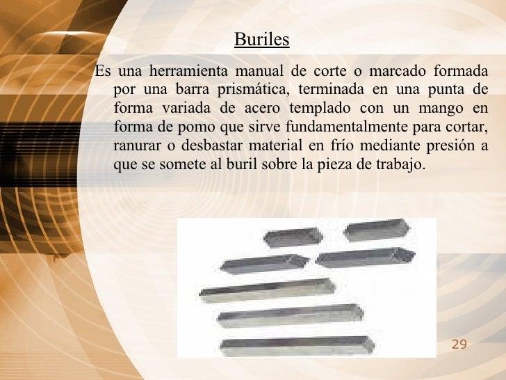 Buriles <ul><li>Es una herramienta manual de corte o marcado formada por una barra prismática, terminada en una punta de f...