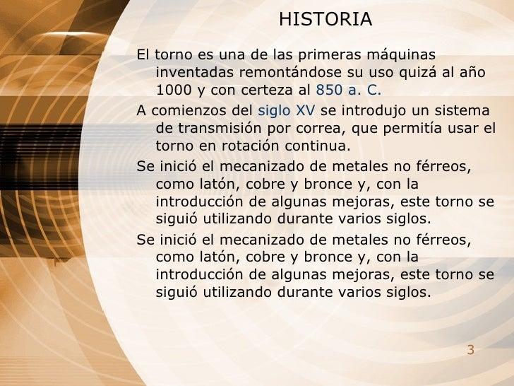 HISTORIA El torno es una de las primeras máquinas inventadas remontándose su uso quizá al año 1000 y con certeza al  850 ...