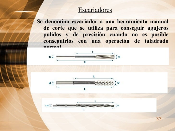 Escariadores <ul><li>Se denomina escariador a una herramienta manual de corte que se utiliza para conseguir agujeros pulid...
