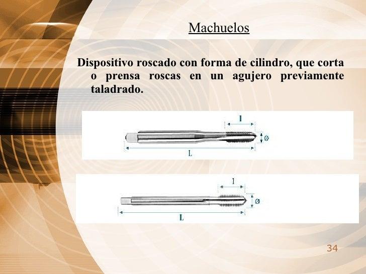 Machuelos <ul><li>Dispositivo roscado con forma de cilindro, que corta o prensa roscas en un agujero previamente taladrado...