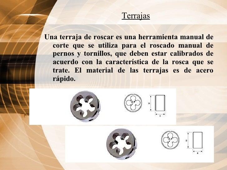 Terrajas <ul><li>Una terraja de roscar es una herramienta manual de corte que se utiliza para el roscado manual de pernos ...