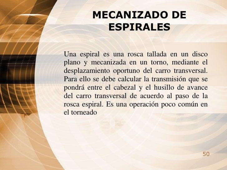 MECANIZADO DE ESPIRALES Una espiral es una rosca tallada en un disco plano y mecanizada en un torno, mediante el desplazam...