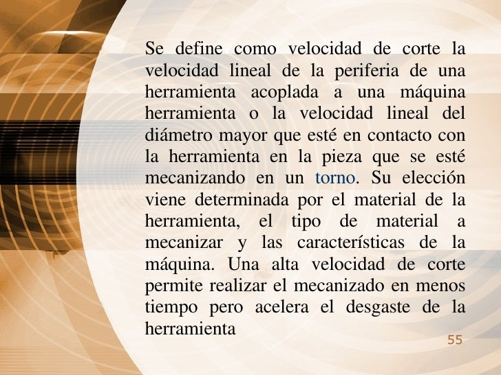 Se define como velocidad de corte la velocidad lineal de la periferia de una herramienta acoplada a una máquina herramient...