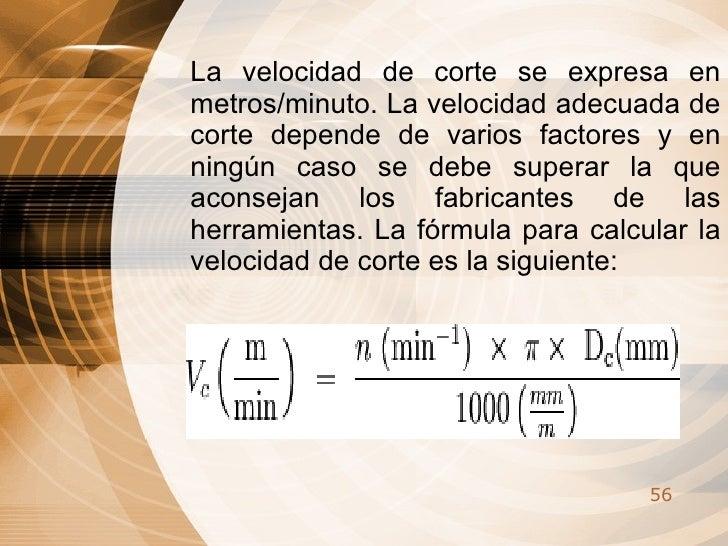 La velocidad de corte se expresa en metros/minuto. La velocidad adecuada de corte depende de varios factores y en ningún c...