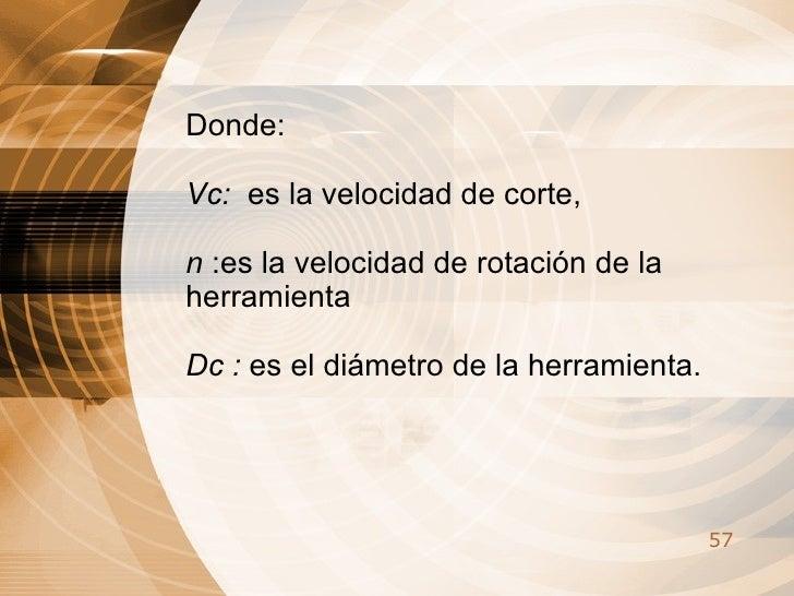 Donde: Vc:  es la velocidad de corte,  n  :es la velocidad de rotación de la herramienta  Dc :  es el diámetro de la herra...