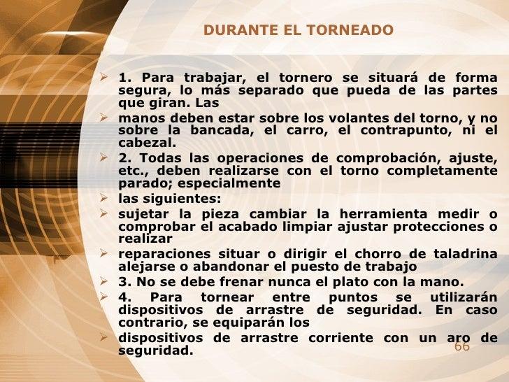 <ul><li>DURANTE EL TORNEADO </li></ul><ul><li>1. Para trabajar, el tornero se situará de forma segura, lo más separado que...