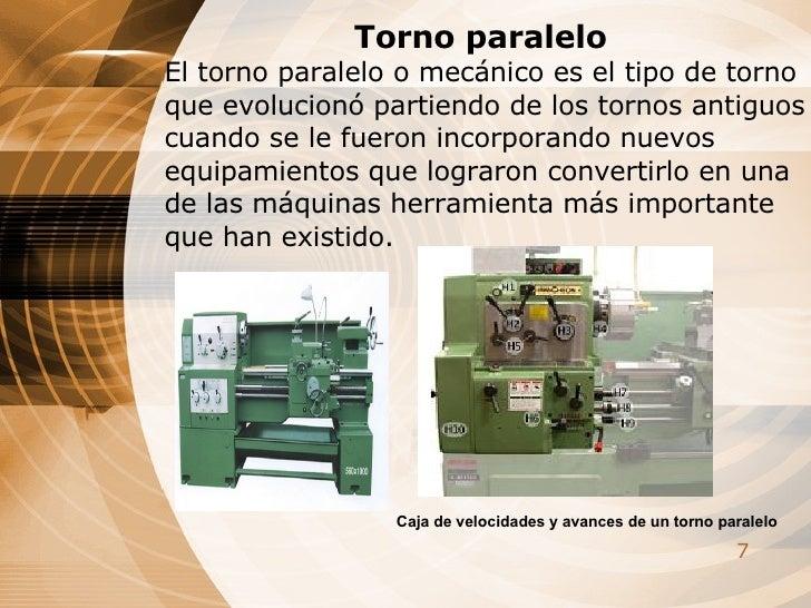 Torno paralelo El torno paralelo o mecánico es el tipo de torno que evolucionó partiendo de los tornos antiguos cuando se ...