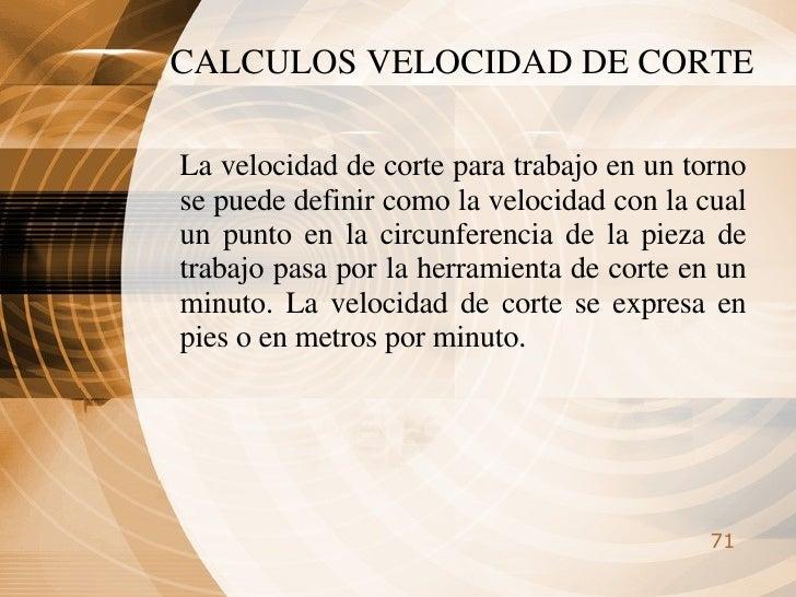 CALCULOS VELOCIDAD DE CORTE La velocidad de corte para trabajo en un torno se puede definir como la velocidad con la cual ...