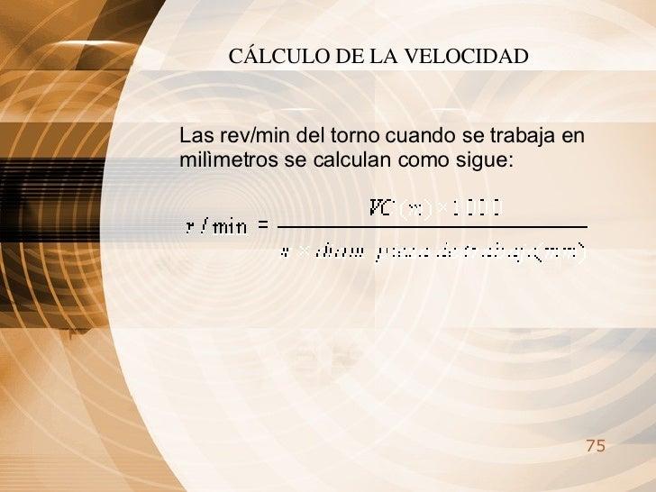 CÁLCULO DE LA VELOCIDAD   Las rev/min del torno cuando se trabaja en milìmetros se calculan como sigue: