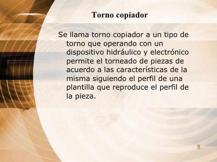 Torno copiador <ul><li>Se llama torno copiador a un tipo de torno que operando con un dispositivo hidráulico y electrónico...