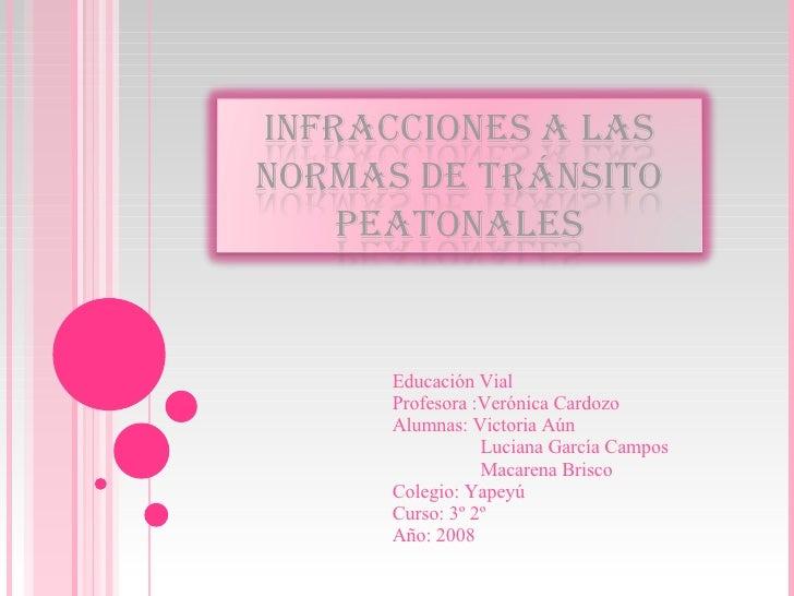 Educación Vial Profesora :Verónica Cardozo Alumnas: Victoria Aún  Luciana García Campos Macarena Brisco Colegio: Yapeyú Cu...