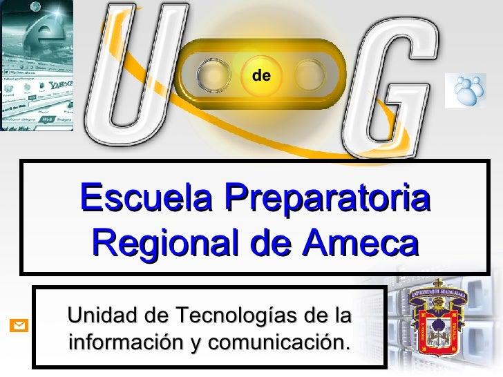 Escuela Preparatoria Regional de Ameca Unidad de Tecnologías de la información y comunicación.