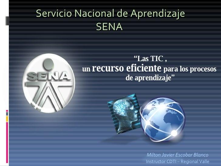 """Servicio Nacional de Aprendizaje SENA  Milton Javier Escobar Blanco Instructor CDTI – Regional Valle """" Las TIC , un  recur..."""