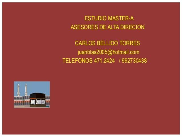 ESTUDIO MASTER-A ASESORES DE ALTA DIRECION CARLOS BELLIDO TORRES juanblas2005@hotmail.com TELEFONOS 471.2424 / 992730438