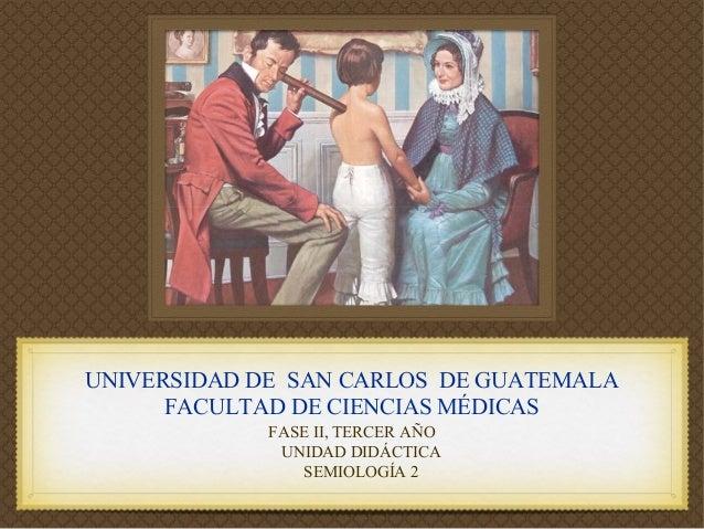 UNIVERSIDAD DE SAN CARLOS DE GUATEMALA FACULTAD DE CIENCIAS MÉDICAS FASE II, TERCER AÑO UNIDAD DIDÁCTICA SEMIOLOGÍA 2