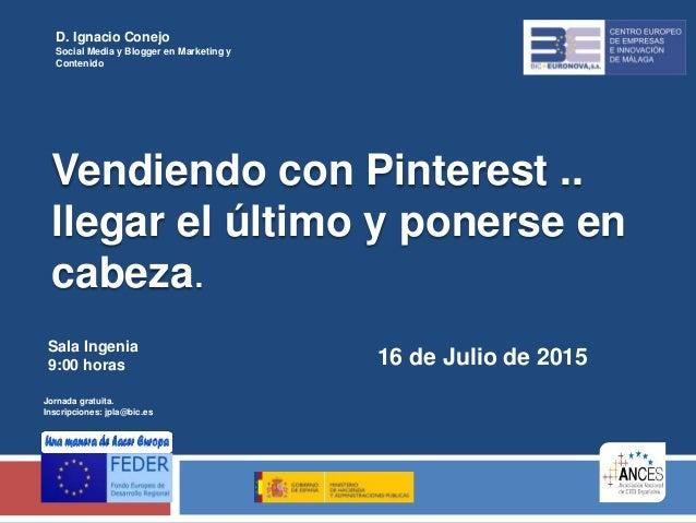 Vendiendo con Pinterest .. llegar el último y ponerse en cabeza. 16 de Julio de 2015 D. Ignacio Conejo Social Media y Blog...