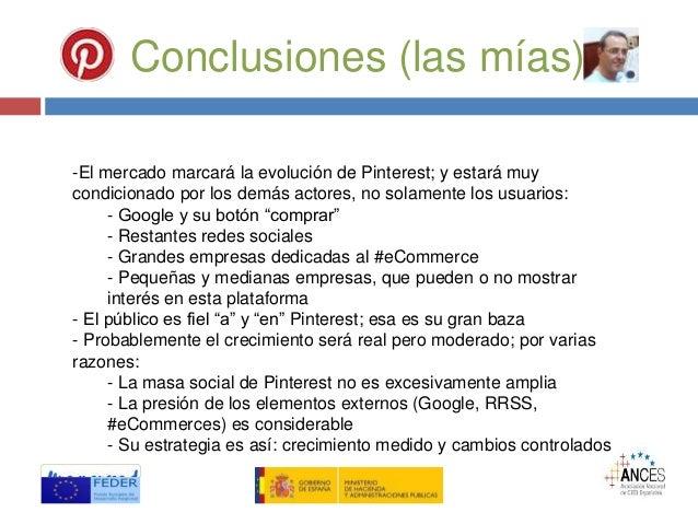 Conclusiones (las mías) -El mercado marcará la evolución de Pinterest; y estará muy condicionado por los demás actores, no...