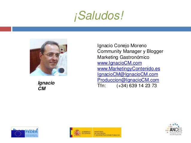 ¡Saludos! Ignacio Conejo Moreno Community Manager y Blogger Marketing Gastronómico www.IgnacioCM.com www.MarketingyConteni...