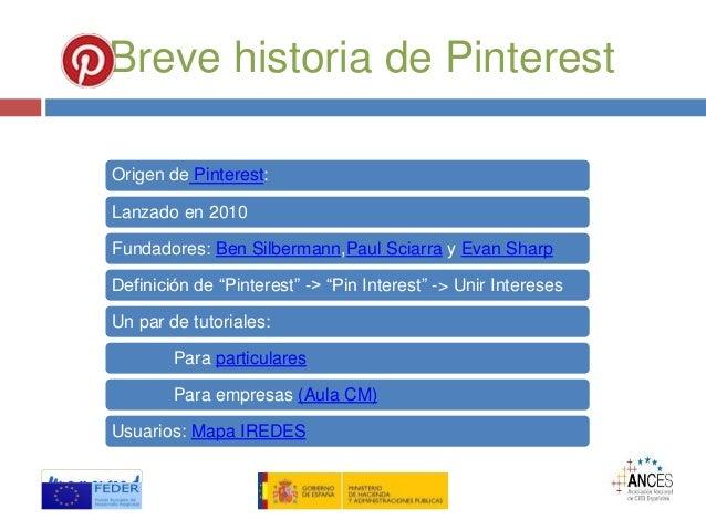 Breve historia de Pinterest Origen de Pinterest: Lanzado en 2010 Fundadores: Ben Silbermann,Paul Sciarra y Evan Sharp Defi...