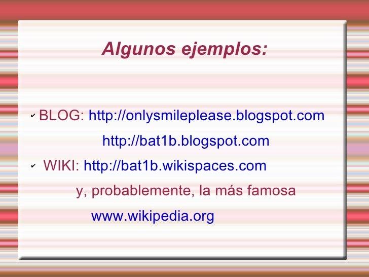 Algunos ejemplos: <ul><li>BLOG:  http://onlysmileplease.blogspot.com   http://bat1b.blogspot.com   </li></ul><ul><li>WIKI:...
