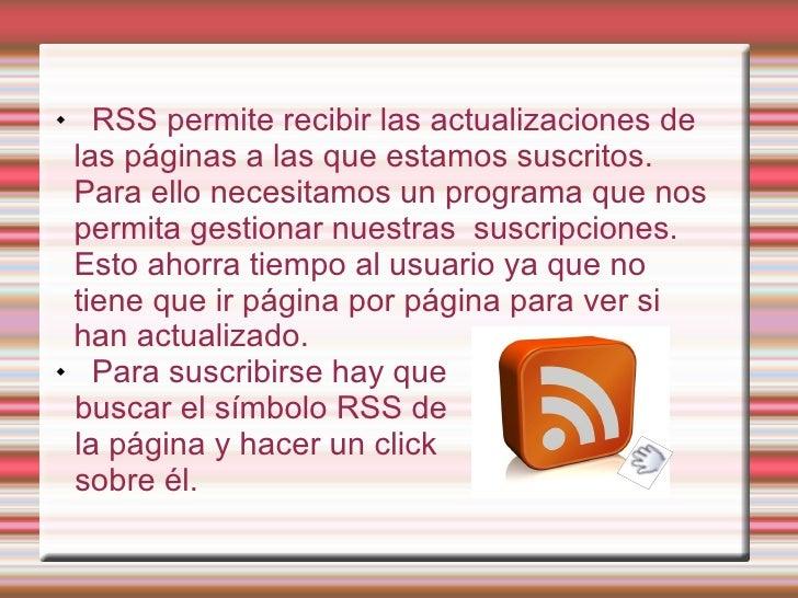 <ul><li>RSS permite recibir las actualizaciones de las páginas a las que estamos suscritos. Para ello necesitamos un progr...