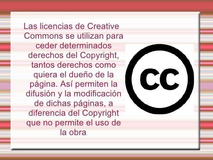 Las licencias de Creative Commons se utilizan para ceder determinados derechos del Copyright, tantos derechos como quiera ...