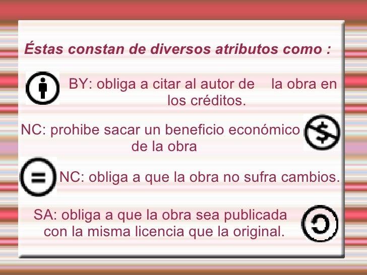 BY: obliga a citar al autor de  la obra en los créditos. Éstas constan de diversos atributos como : NC: prohibe sacar un b...
