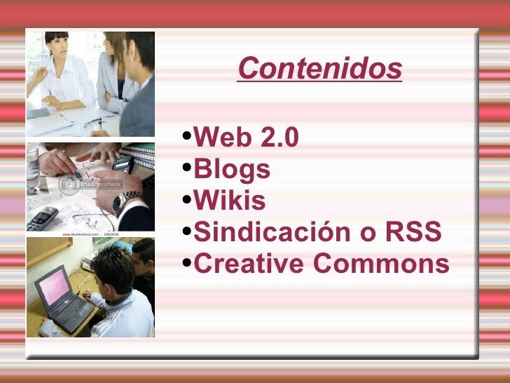 Contenidos <ul><li>Web 2.0 </li></ul><ul><li>Blogs </li></ul><ul><li>Wikis </li></ul><ul><li>Sindicación o RSS </li></ul><...